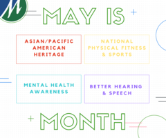 ​Did you know, May is National Asian Pacific American Heritage Month, Mental Health Awareness month, Physical Fitness and Sports Month, and Better Hearing and Speech Month?!