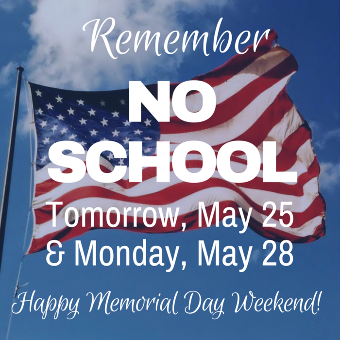 No School - Friday, May 25 and Monday, May 28 - Happy Memorial Day Weekend