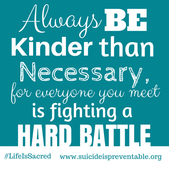 Always be kinder than necessary for everyone you meet is fighting a hard battle.