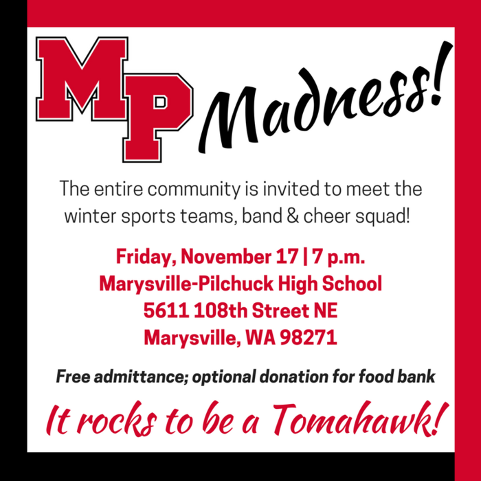 MP Madness. The entire community is invited to meet the winter sports teams, band and cheer squad on Friday, November 17 at 7 p.m. at MPHS, 5611 108th St NE, Marysville, WA 98271. Free admittance; optional donation for food bank. It rocks to a Tomahawk!