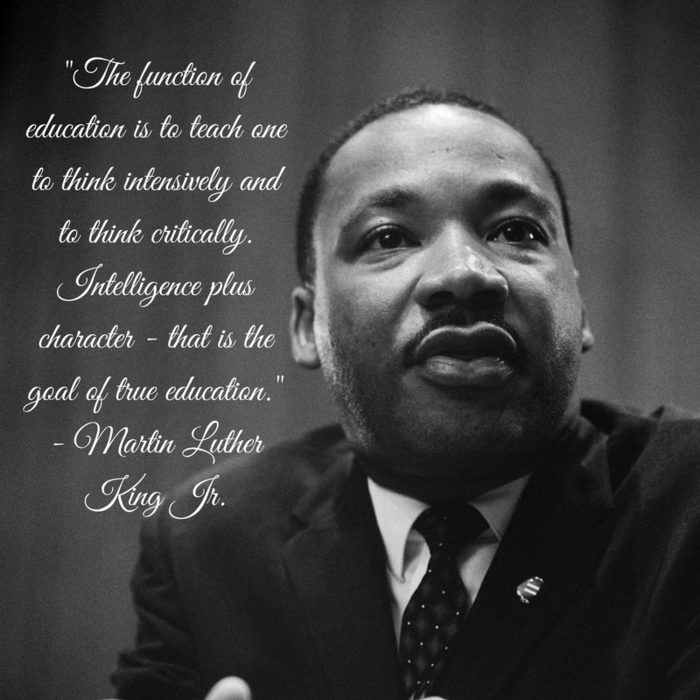 """The function of education is to teach one to think intensively and to think critically. Intelligence plus character - that is the goal of true education."" - Martin Luther King Jr."