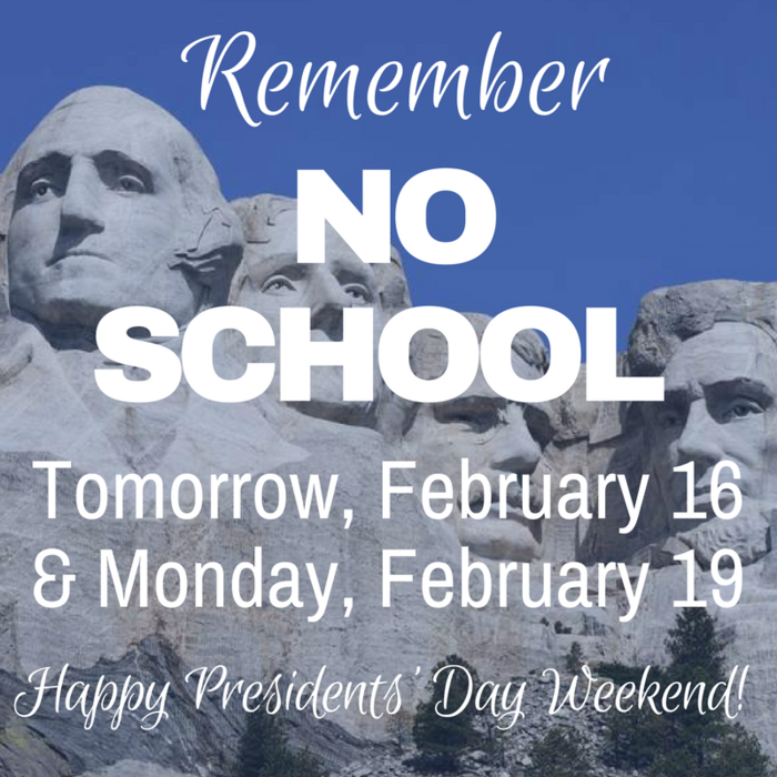 No School Tomorrow, February 16 and Monday, February 19 in recognition of Presidents' Day