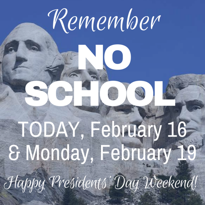 Remember: No School, Today, February 16 and Monday, February 19 in recognition of Presidents' Day
