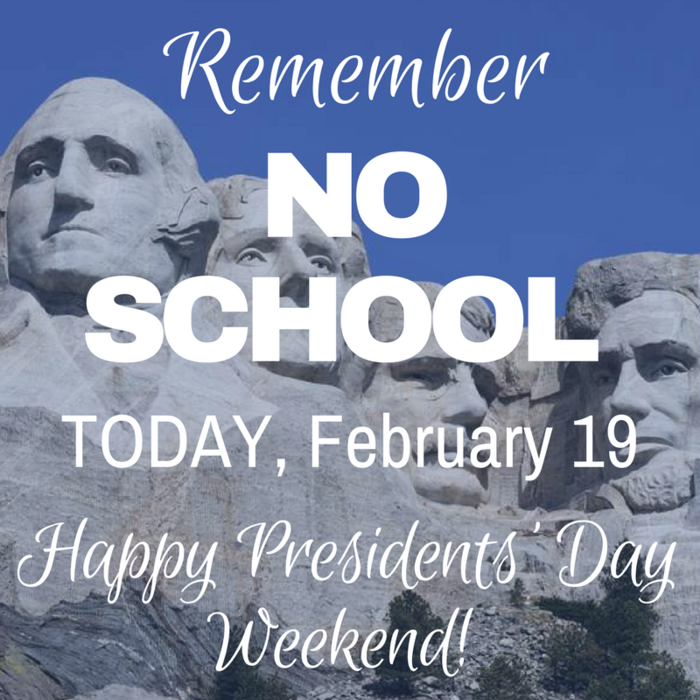 Remember: No School, Today, February 19 in honor of Presidents' Day