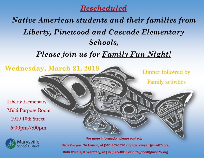 Native Family Fun Night, Wednesday, March 21, 2018, 5 – 7 p.m. at Liberty Elementary Multi-Purpose Room, 1919 10th Street, Marysville, WA 98270. For more information, contact Native Liaison Pixie Owyen at 360-965-1720 or Pixie_Owyen@msd25.org or Ruth O'Neill at 360-965-0058 Ruth_Oneill@msd25.org