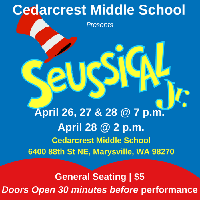 Seusical the Musical Jr. April 26, 27, & 28 at 7 p.n. and April 28 at 2 p.m. General Seattle $5  Doors open 30 minutes before performance CEdarcrest middle School, 6400 88th ST NE, Marysville WA 98270